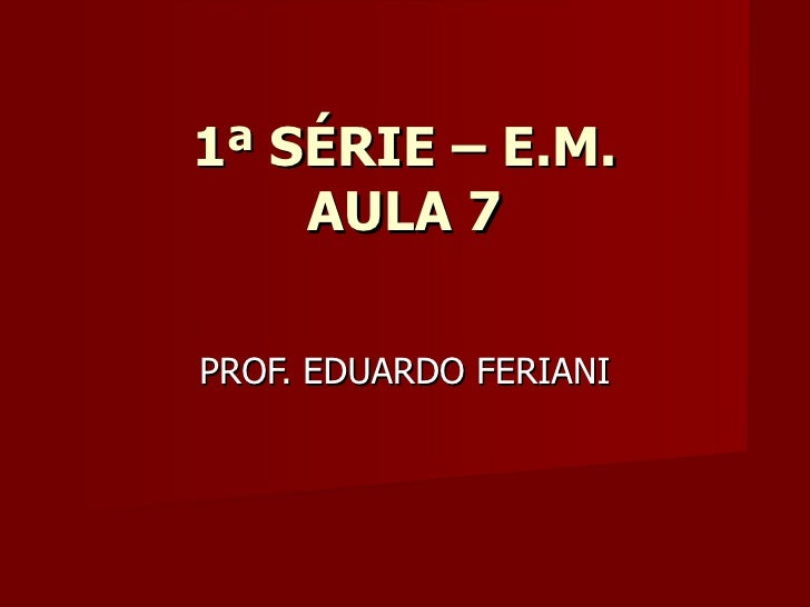 1ª SÉRIE – E.M.    AULA 7PROF. EDUARDO FERIANI