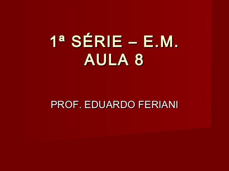 1ª SÉRIE – E.M.    AULA 8PROF. EDUARDO FERIANI