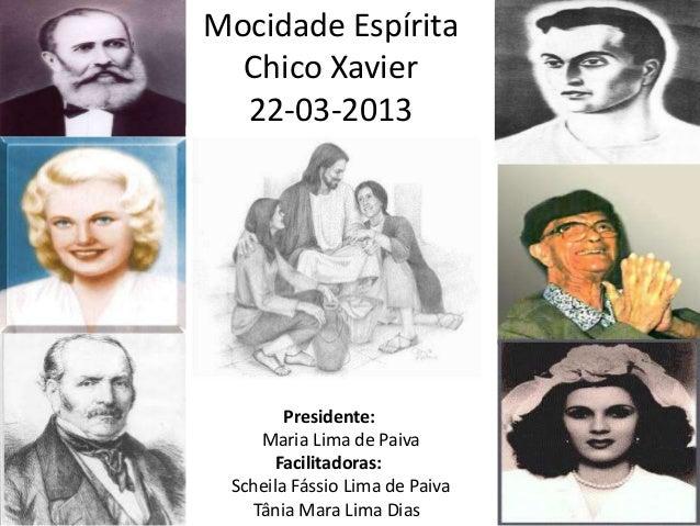 Mocidade EspíritaChico Xavier22-03-2013Presidente:Maria Lima de PaivaFacilitadoras:Scheila Fássio Lima de PaivaTânia Mara ...