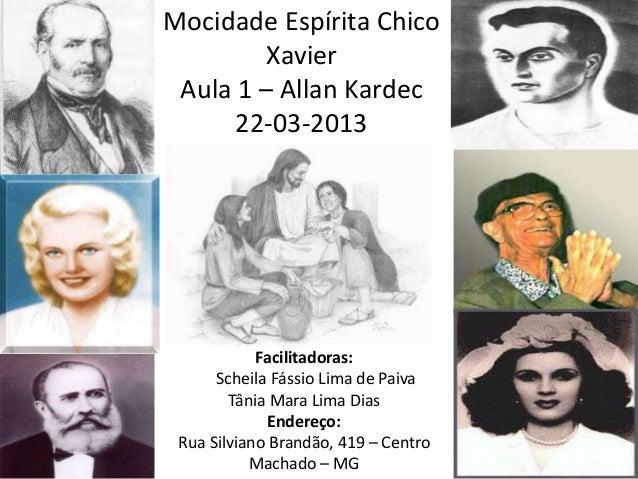 Mocidade Espírita ChicoXavierAula 1 – Allan Kardec22-03-2013Facilitadoras:Scheila Fássio Lima de PaivaTânia Mara Lima Dias...