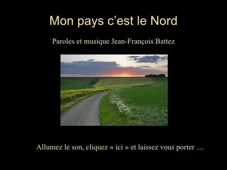 Mon pays c'est le Nord Paroles et musique Jean-François Battez Allumez le son, cliquez «ici» et laissez vous porter …