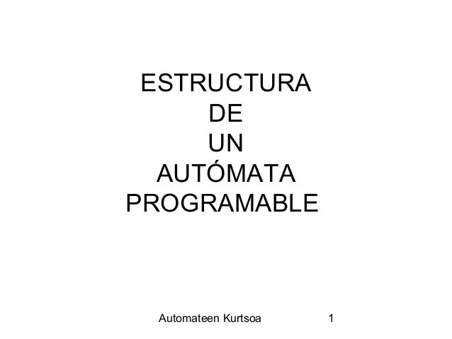 ESTRUCTURA     DE     UN  AUTÓMATAPROGRAMABLE Automateen Kurtsoa   1