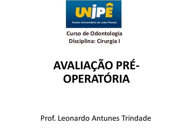 Curso de Odontologia Disciplina: Cirurgia I  AVALIAÇÃO PRÉOPERATÓRIA Prof. Leonardo Antunes Trindade