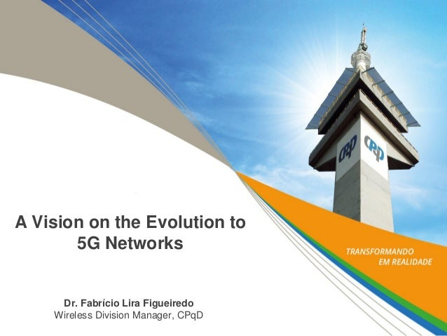 A Vision on the Evolution to 5G Networks  Dr. Fabrício Lira Figueiredo Wireless Division Manager, CPqD