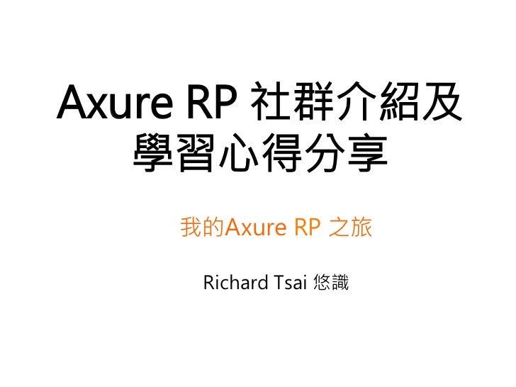 Axure RP 社群介紹及   學習心得分享    我的Axure RP 之旅                 Richard Tsai 悠識