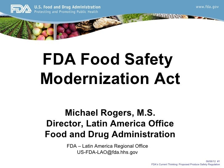 FDA Food SafetyModernization Act    Michael Rogers, M.S.Director, Latin America OfficeFood and Drug Administration     FDA...