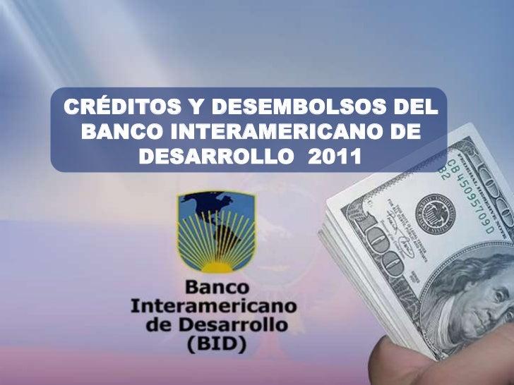 CRÉDITOS Y DESEMBOLSOS DEL BANCO INTERAMERICANO DE     DESARROLLO 2011