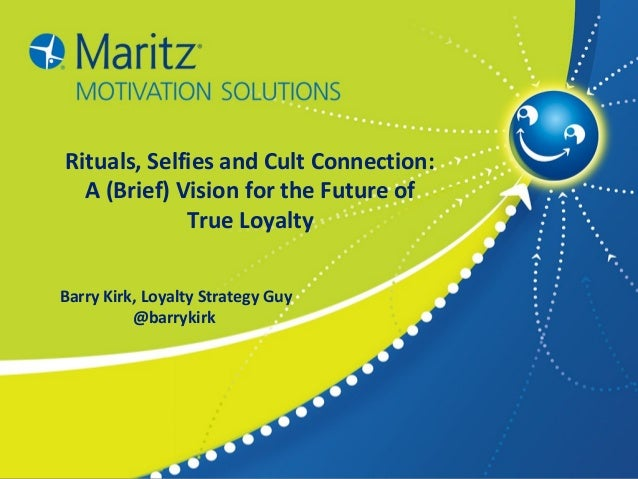 1 Rituals, Selfies and Cult Connection: A (Brief) Vision for the Future of True Loyalty Barry Kirk, Loyalty Strategy Guy @...