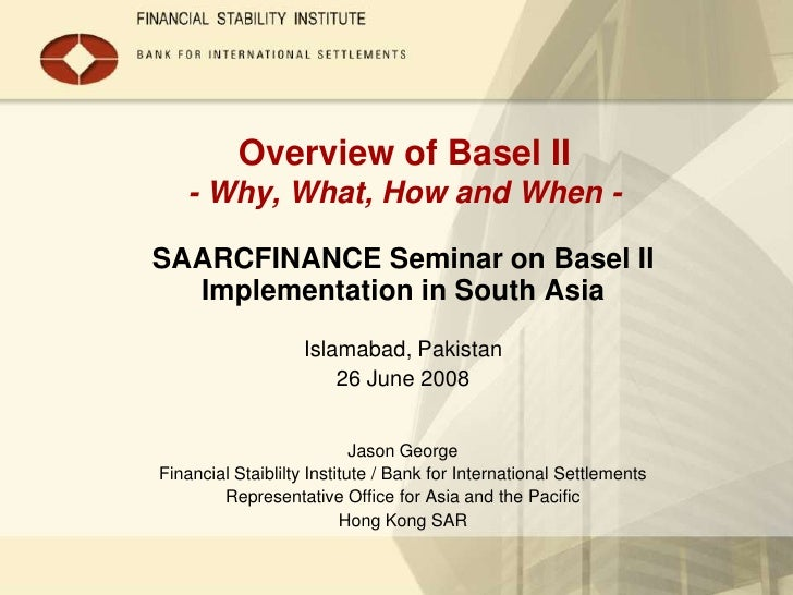 Overview of Basel II   - Why, What, How and When -SAARCFINANCE Seminar on Basel II  Implementation in South Asia          ...