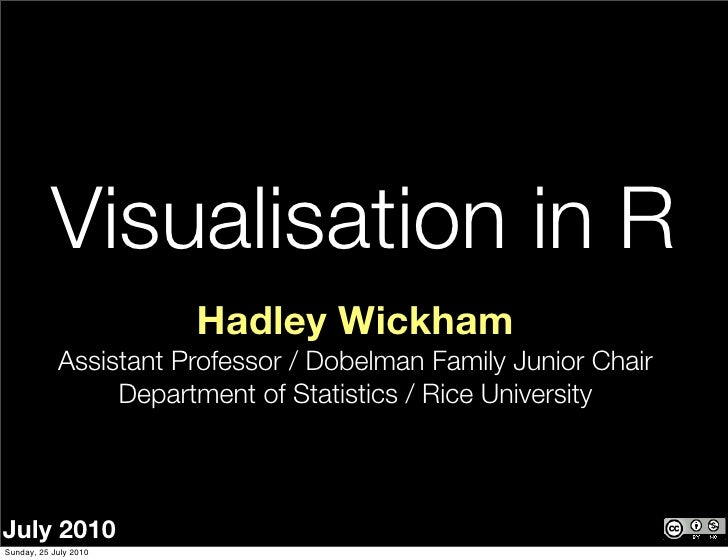 Visualisation in R                        Hadley Wickham             Assistant Professor / Dobelman Family Junior Chair   ...