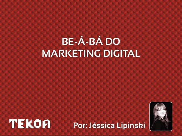 BE-Á-BÁ DO MARKETING DIGITAL Por: Jéssica Lipinski