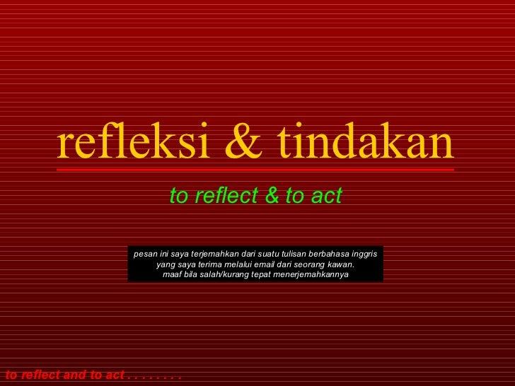 refleksi & tindakan to reflect & to act pesan ini saya terjemahkan dari suatu tulisan berbahasa inggris yang saya terima m...