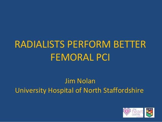 RADIALISTS PERFORM BETTER FEMORAL PCI Jim Nolan University Hospital of North Staffordshire