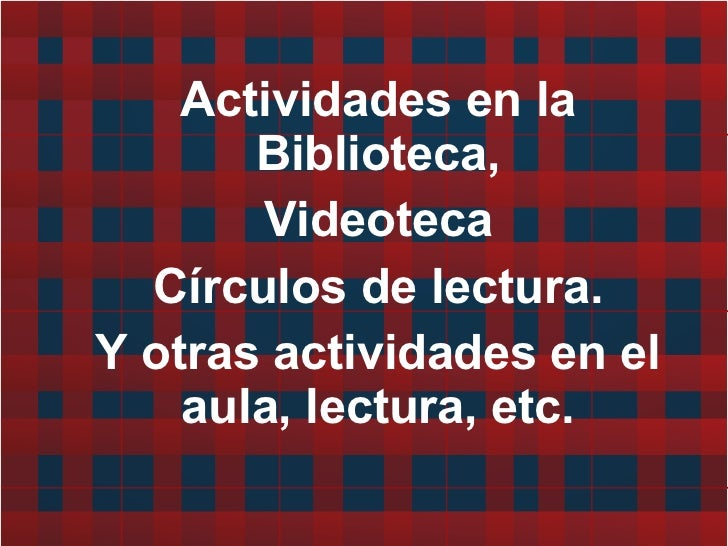 Actividades en la Biblioteca, Videoteca Círculos de lectura. Y otras actividades en el aula, lectura, etc.