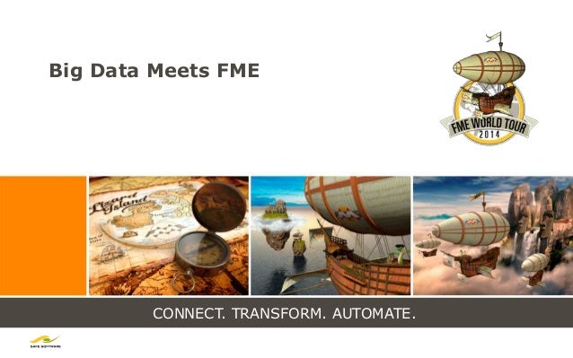 CONNECT. TRANSFORM. AUTOMATE. Big Data Meets FME