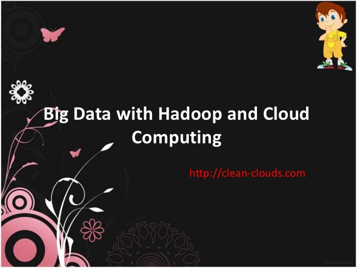 Big Data with Hadoop and Cloud          Computing                http://clean-clouds.com