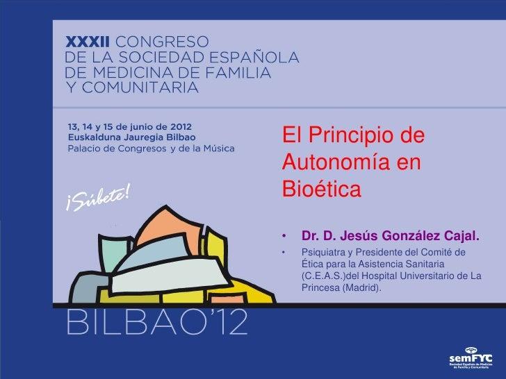 El Principio deAutonomía enBioética•   Dr. D. Jesús González Cajal.•   Psiquiatra y Presidente del Comité de    Ética para...