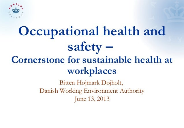 Occupational health andsafety –Cornerstone for sustainable health atworkplacesBitten Højmark Døjholt,Danish Working Enviro...
