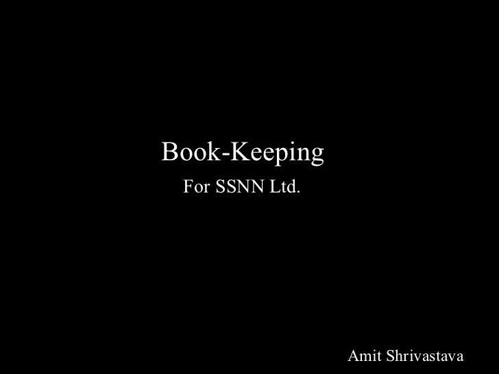 Book Keeping <ul><li>Book-Keeping </li></ul><ul><li>For SSNN Ltd. </li></ul><ul><li>Amit Shrivastava </li></ul>