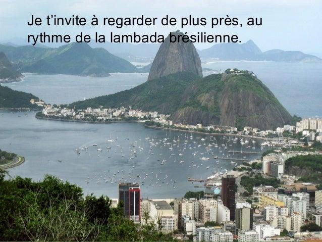 Je t'invite à regarder de plus près, aurythme de la lambada brésilienne.                                A. P. G. A