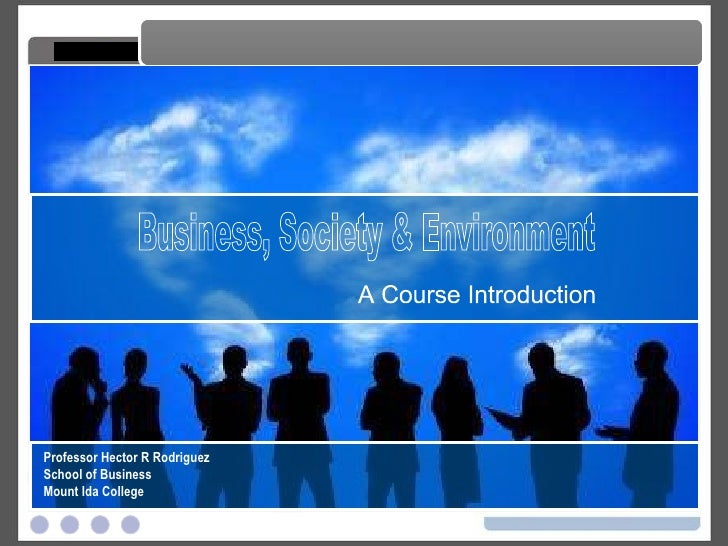 Business, Society & Environment A Course Introduction Business, Society & Environment Professor Hector R Rodriguez School ...