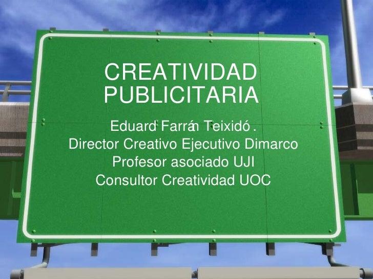 CREATIVIDAD PUBLICITARIA Eduard Farr án Teixidó. Director Creativo Ejecutivo Dimarco Profesor asociado UJI Consultor Creat...