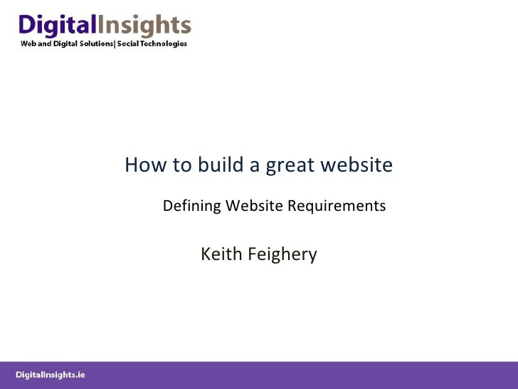 How to build a great website Keith Feighery Defining Website Requirements