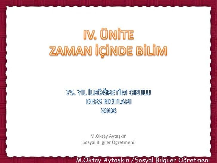 IV. ÜNİTEZAMAN İÇİNDE BİLİM<br />75. YIL İLKÖĞRETİM OKULU<br />DERS NOTLARI<br />2008<br />M.OktayAytaşkın<br />Sosyal Bil...