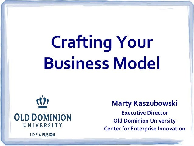 Crafting Your  Business Model  Marty Kaszubowski  Executive Director  Old Dominion University  Center for Enterprise Innov...