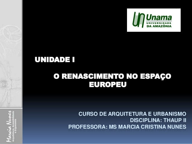 CURSO DE ARQUITETURA E URBANISMO DISCIPLINA: THAUP II PROFESSORA: MS MARCIA CRISTINA NUNES UNIDADE I O RENASCIMENTO NO ESP...
