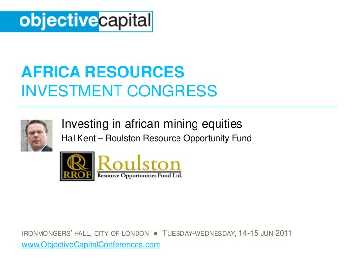 AFRICA RESOURCESINVESTMENT CONGRESS          Investing in african mining equities          Hal Kent – Roulston Resource Op...
