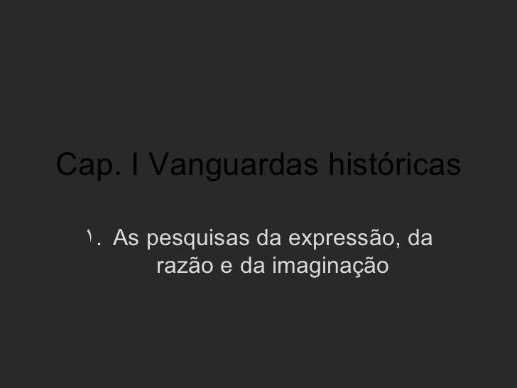 Cap. I Vanguardas históricas 1. As pesquisas da expressão, da        razão e da imaginação
