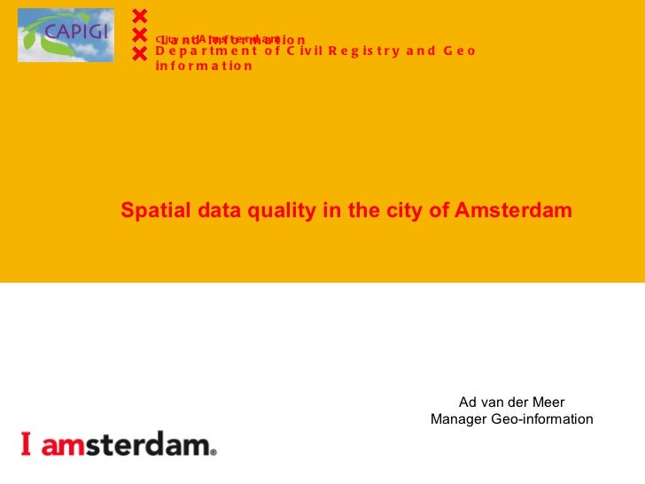 Spatial data quality in the city of Amsterdam Ad van der Meer Manager Geo-information City of  Amsterdam Dept. of Civil Re...