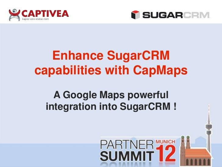 Enhance SugarCRMcapabilities with CapMaps   A Google Maps powerful integration into SugarCRM !