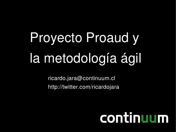 Proyecto Proaud y la metodología ágil    ricardo.jara@continuum.cl    http://twitter.com/ricardojara