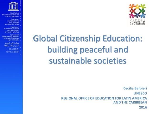 Global Citizenship Education: building peaceful and sustainable societies Cecilia Barbieri UNESCO REGIONAL OFFICE OF EDUCA...