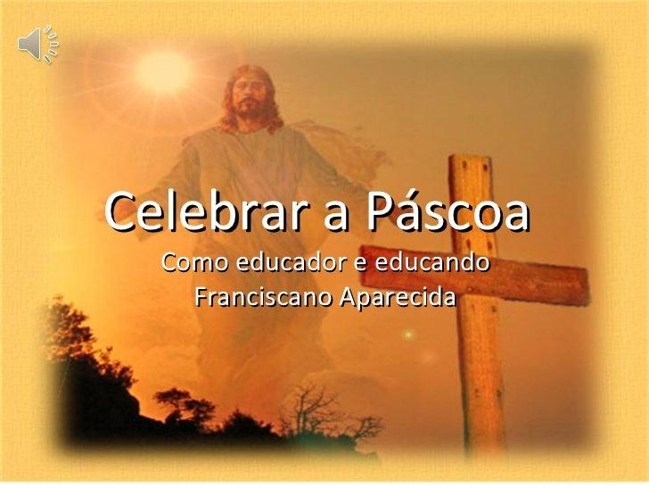 Celebrar a Páscoa  Como educador e educando    Franciscano Aparecida