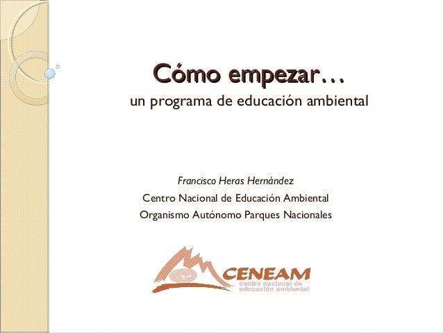 Cómo empezar…Cómo empezar…un programa de educación ambientalFrancisco Heras HernándezCentro Nacional de Educación Ambienta...