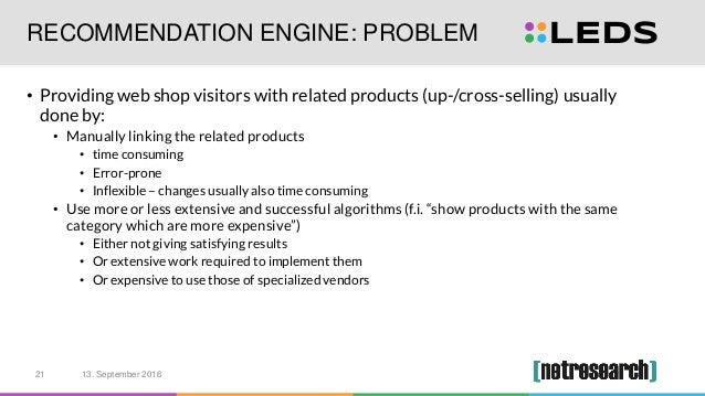 RECOMMENDATION ENGINE: PROBLEM • Providing web shop visitors with related products (up-/cross-selling) usually done by: • ...
