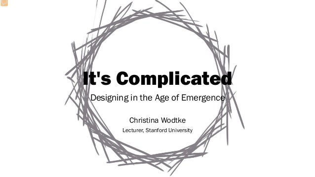 It's Complicated Designing in the Age of Emergence Christina Wodtke Lecturer, Stanford University
