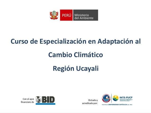 Curso de Especialización en Adaptación al Cambio Climático  Región Ucayali  Con el apoyo financiero del :  Dictado y acred...