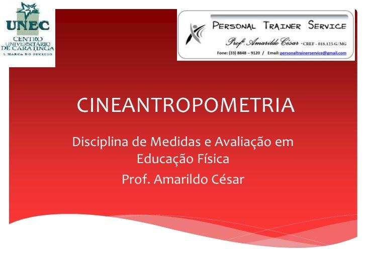 CINEANTROPOMETRIADisciplina de Medidas e Avaliação em            Educação Física         Prof. Amarildo César