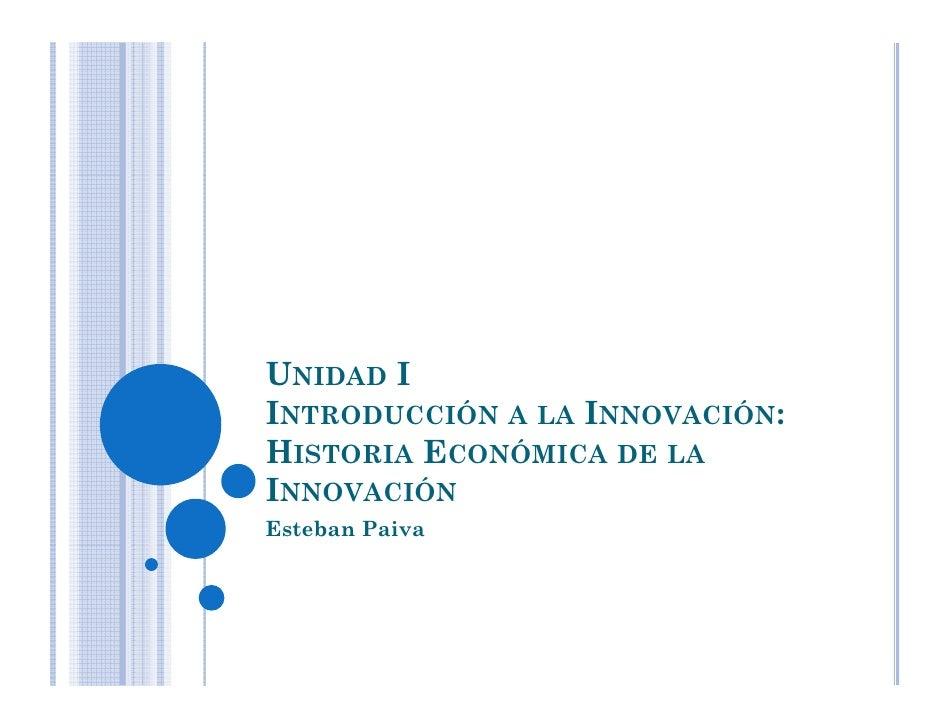 UNIDAD I INTRODUCCIÓN A LA INNOVACIÓN: HISTORIA ECONÓMICA DE LA INNOVACIÓN Esteban Paiva