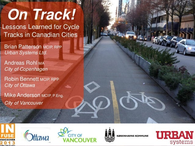 On Track! Lessons Learned for Cycle Tracks in Canadian Cities Brian Patterson MCIP, RPP Urban Systems Ltd. Andreas Rohl MA...