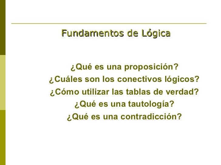 Fundamentos de Lógica    ¿Qué es una proposición?¿Cuáles son los conectivos lógicos?¿Cómo utilizar las tablas de verdad?  ...