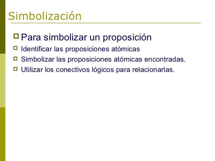 Simbolización Para     simbolizar un proposición   Identificar las proposiciones atómicas   Simbolizar las proposicione...
