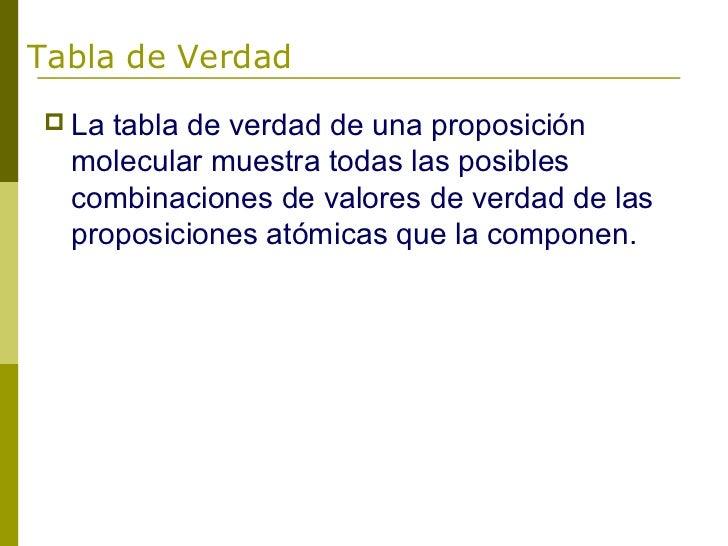 Tabla de Verdad La tabla de verdad de una proposición  molecular muestra todas las posibles  combinaciones de valores de ...
