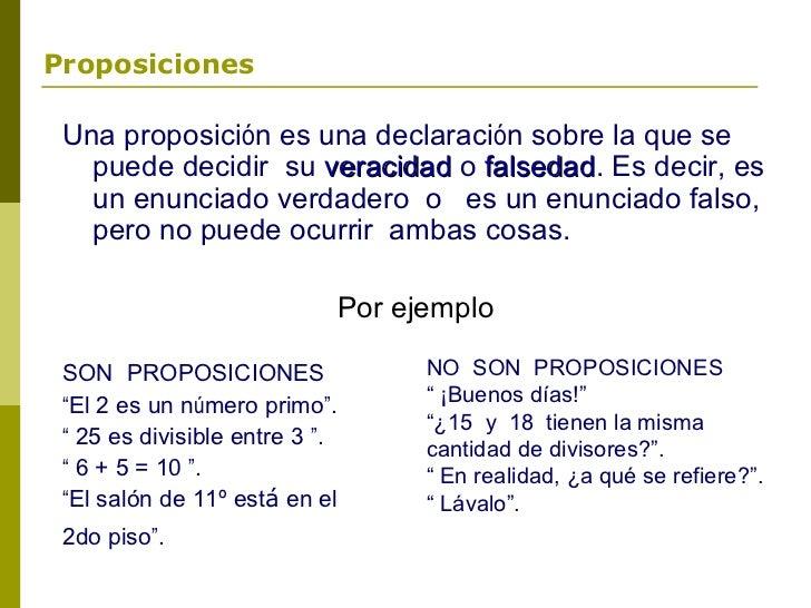 Proposiciones Una proposición es una declaración sobre la que se   puede decidir su veracidad o falsedad. Es decir, es    ...