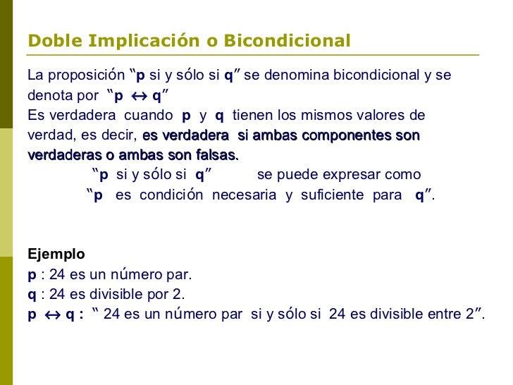 """Doble Implicación o BicondicionalLa proposición """"p si y sólo si q"""" se denomina bicondicional y sedenota por """"p ↔ q""""Es verd..."""