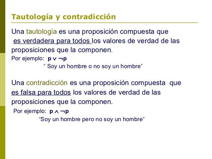 Tautología y contradicciónUna tautología es una proposición compuesta que es verdadera para todos los valores de verdad de...